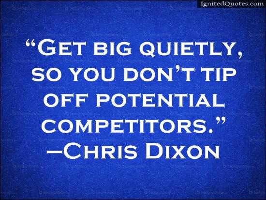 Get big quietly so you don t tip off potential competitors Chris Dixon
