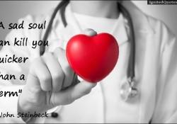A sad soul can kill you quicker than a germ. ~John Steinbeck